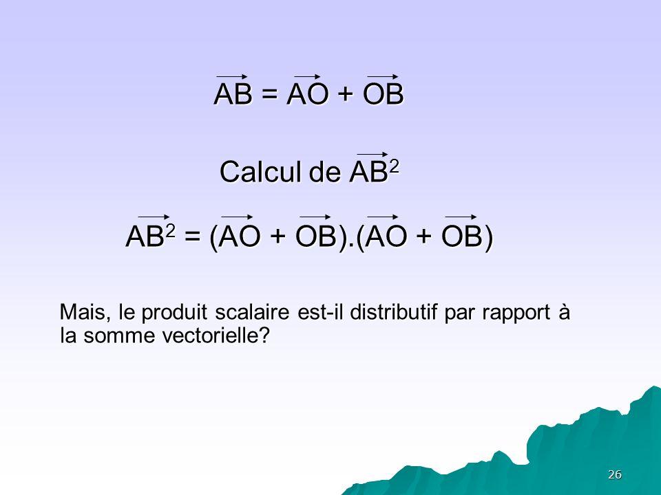 AB = AO + OB Calcul de AB2. AB2 = (AO + OB).(AO + OB) Mais, le produit scalaire est-il distributif par rapport à la somme vectorielle
