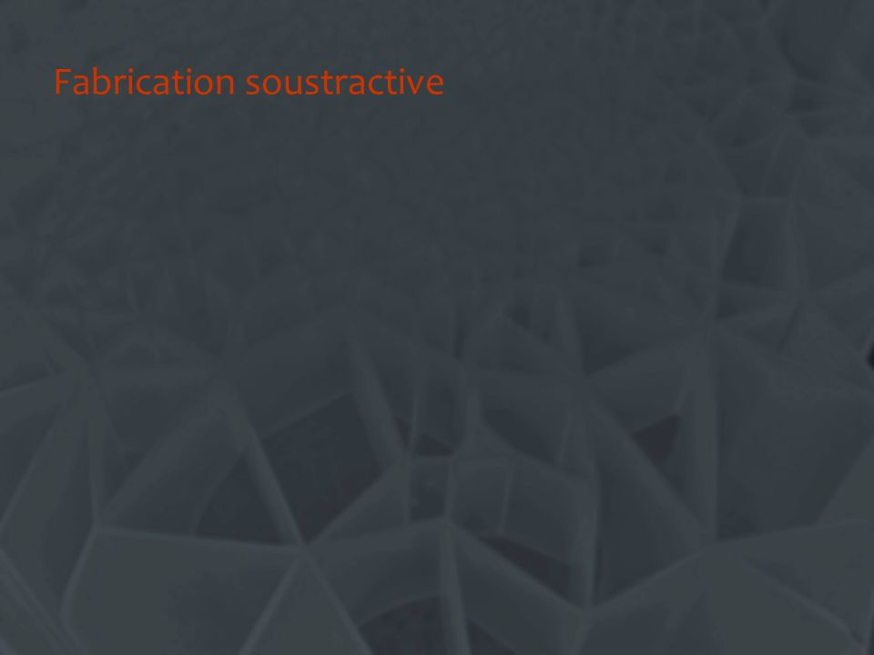 Fabrication soustractive