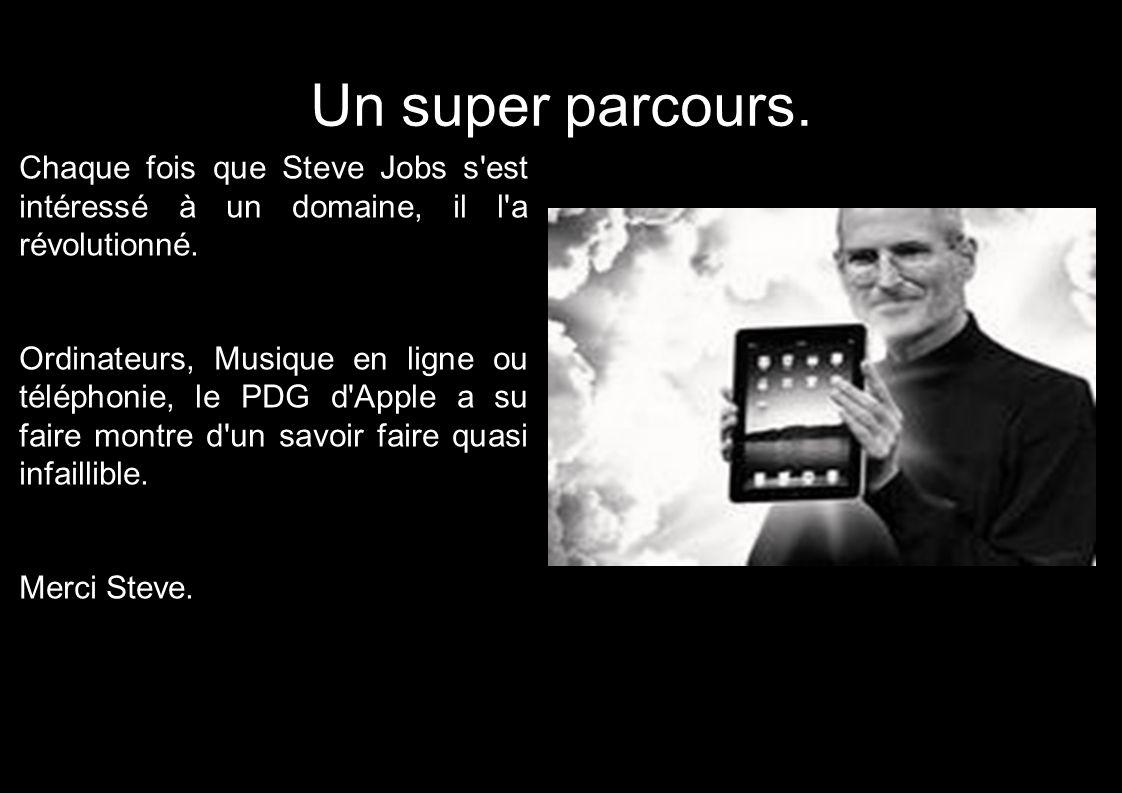 Un super parcours. Chaque fois que Steve Jobs s est intéressé à un domaine, il l a révolutionné.