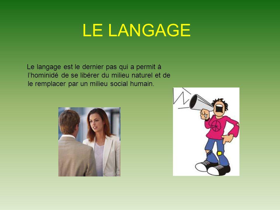 LE LANGAGE Le langage est le dernier pas qui a permit à l'hominidé de se libérer du milieu naturel et de le remplacer par un milieu social humain.