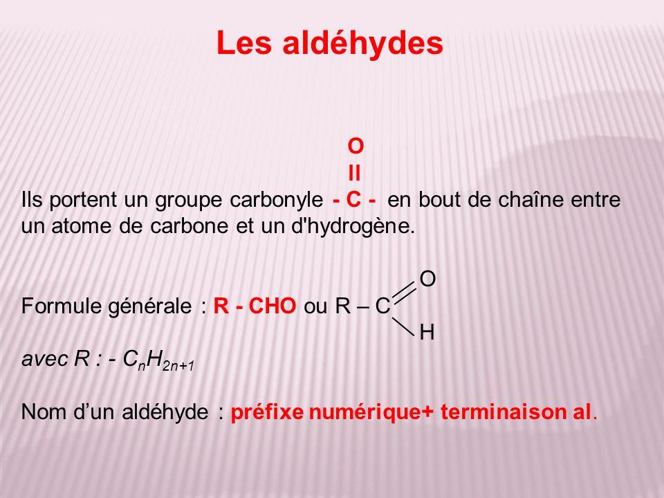 Les aldéhydes O. ll. Ils portent un groupe carbonyle - C - en bout de chaîne entre un atome de carbone et un d hydrogène.