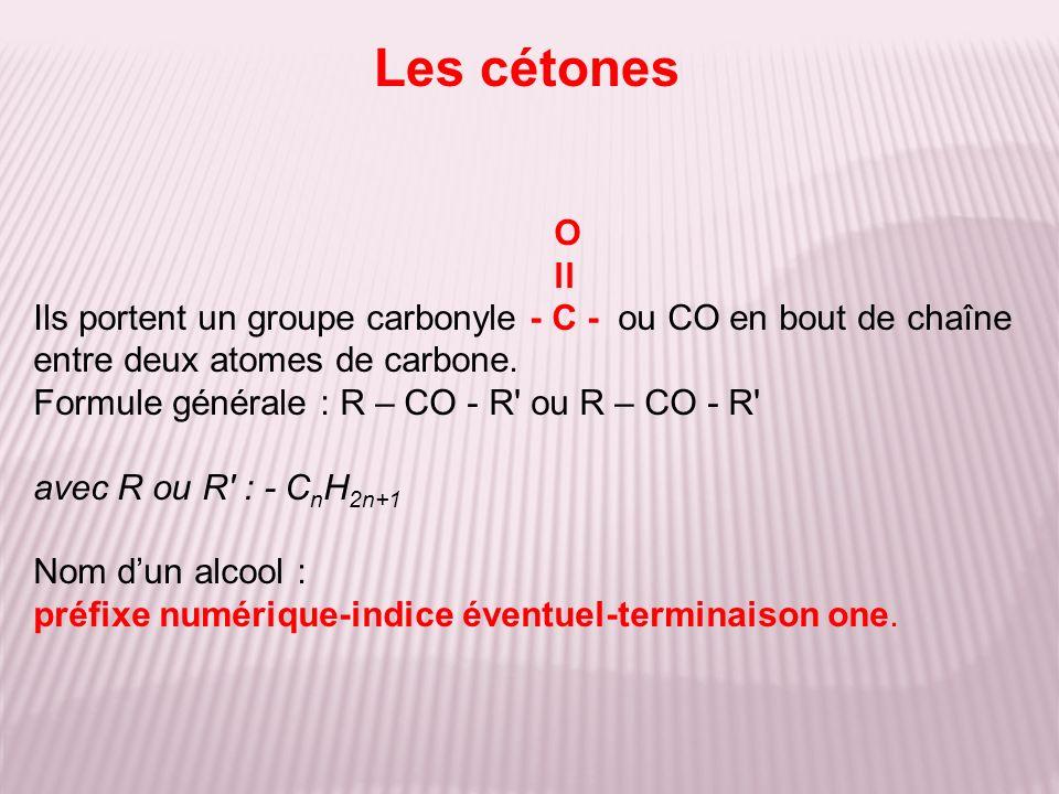 Les cétones O. ll. Ils portent un groupe carbonyle - C - ou CO en bout de chaîne entre deux atomes de carbone.
