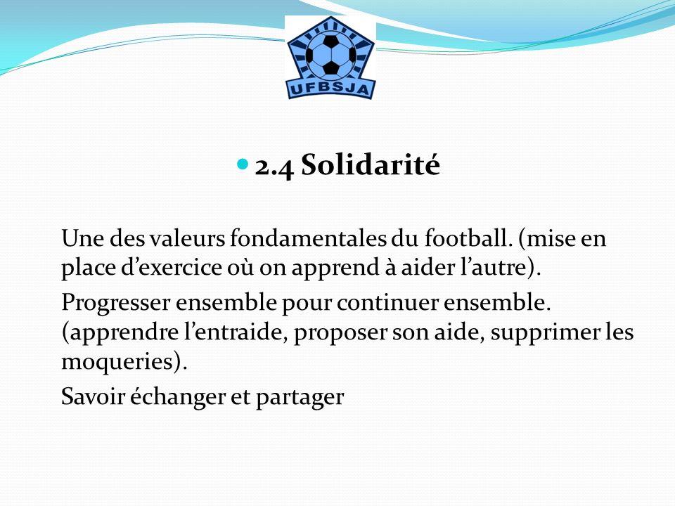 2.4 Solidarité Une des valeurs fondamentales du football. (mise en place d'exercice où on apprend à aider l'autre).