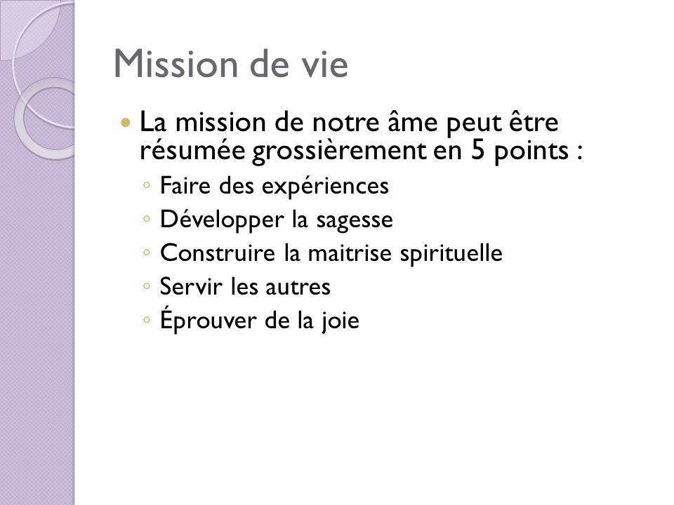 Mission de vie La mission de notre âme peut être résumée grossièrement en 5 points : Faire des expériences.