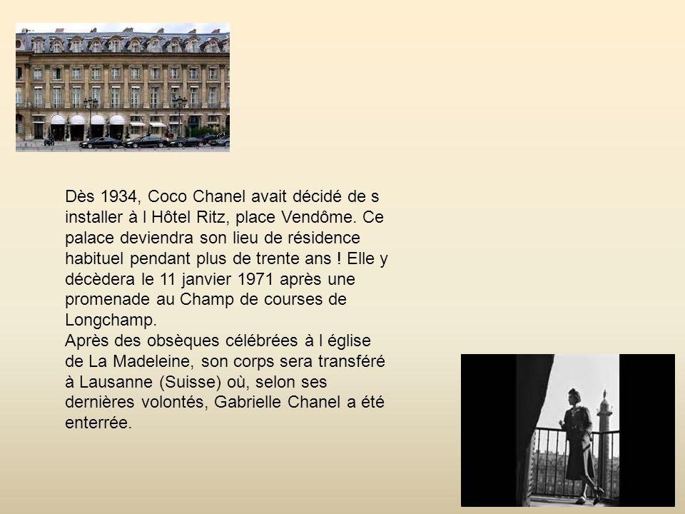 Dès 1934, Coco Chanel avait décidé de s installer à l Hôtel Ritz, place Vendôme. Ce palace deviendra son lieu de résidence habituel pendant plus de trente ans ! Elle y décèdera le 11 janvier 1971 après une promenade au Champ de courses de Longchamp.