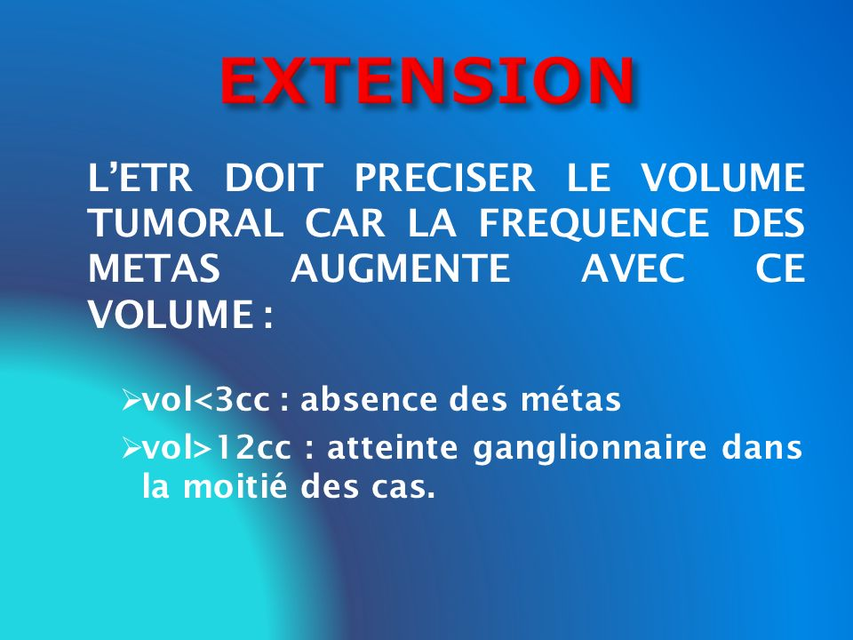 EXTENSION L'ETR DOIT PRECISER LE VOLUME TUMORAL CAR LA FREQUENCE DES METAS AUGMENTE AVEC CE VOLUME :