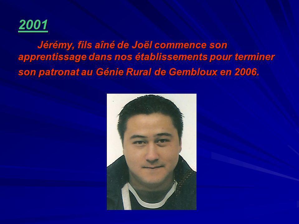 2001 Jérémy, fils aîné de Joël commence son apprentissage dans nos établissements pour terminer son patronat au Génie Rural de Gembloux en 2006.