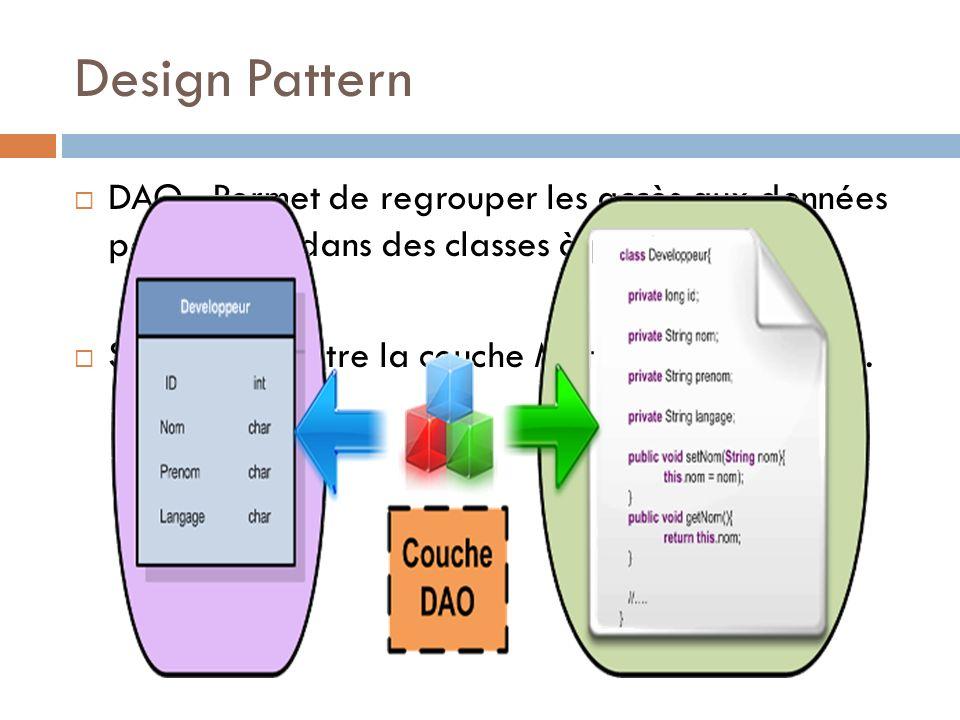 Design Pattern DAO : Permet de regrouper les accès aux données persistantes dans des classes à part.