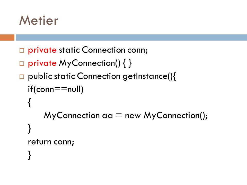 Metier private static Connection conn; private MyConnection() { }
