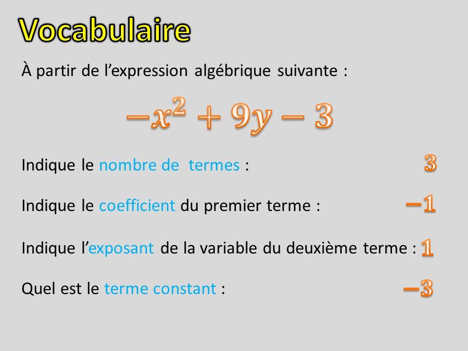 Vocabulaire À partir de l'expression algébrique suivante : − 𝒙 𝟐 +𝟗𝒚−𝟑. 𝟑. Indique le nombre de termes :