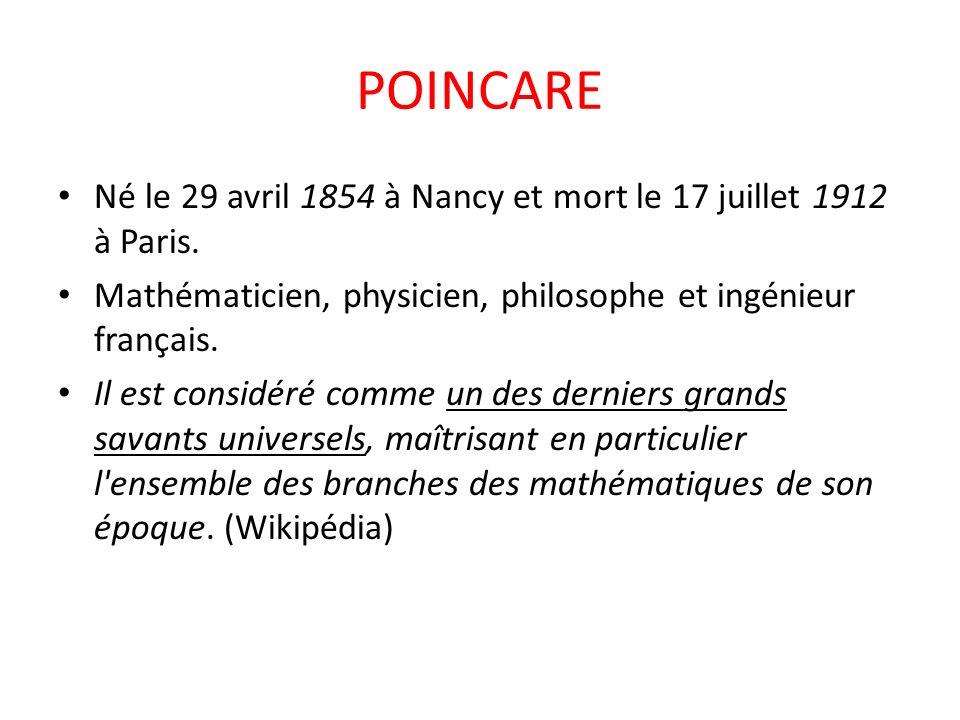 POINCARE Né le 29 avril 1854 à Nancy et mort le 17 juillet 1912 à Paris. Mathématicien, physicien, philosophe et ingénieur français.