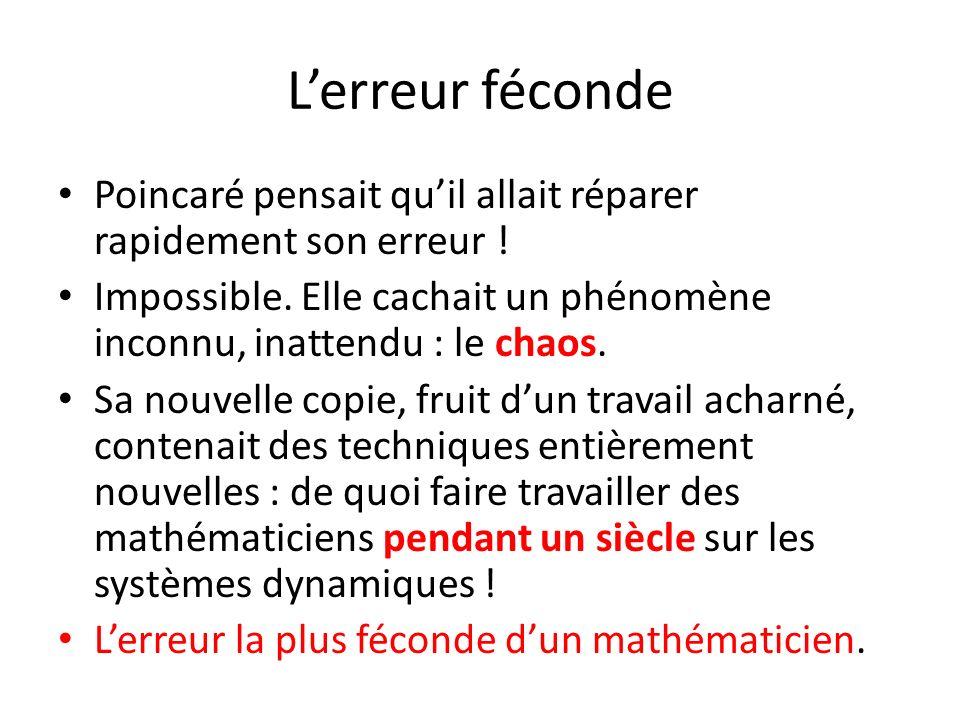 L'erreur féconde Poincaré pensait qu'il allait réparer rapidement son erreur ! Impossible. Elle cachait un phénomène inconnu, inattendu : le chaos.
