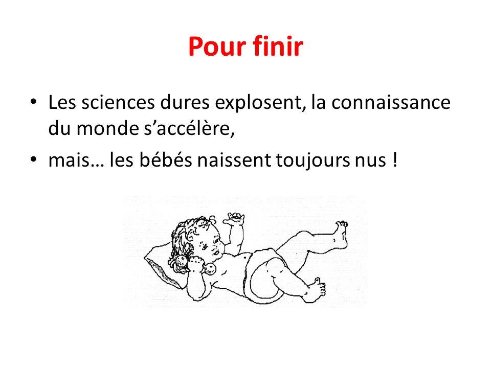 Pour finir Les sciences dures explosent, la connaissance du monde s'accélère, mais… les bébés naissent toujours nus !