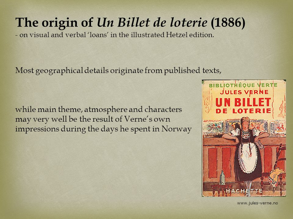 The origin of Un Billet de loterie (1886) - on visual and verbal 'loans' in the illustrated Hetzel edition. Most geographical details originate from published texts, while main theme, atmosphere and characters may very well be the result of Verne's own impressions during the days he spent in Norway