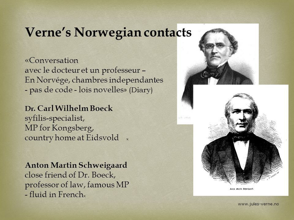 Verne's Norwegian contacts «Conversation avec le docteur et un professeur – En Norvége, chambres independantes - pas de code - lois novelles» (Diary) Dr. Carl Wilhelm Boeck syfilis-specialist, MP for Kongsberg, country home at Eidsvold x Anton Martin Schweigaard close friend of Dr. Boeck, professor of law, famous MP - fluid in Frenchx