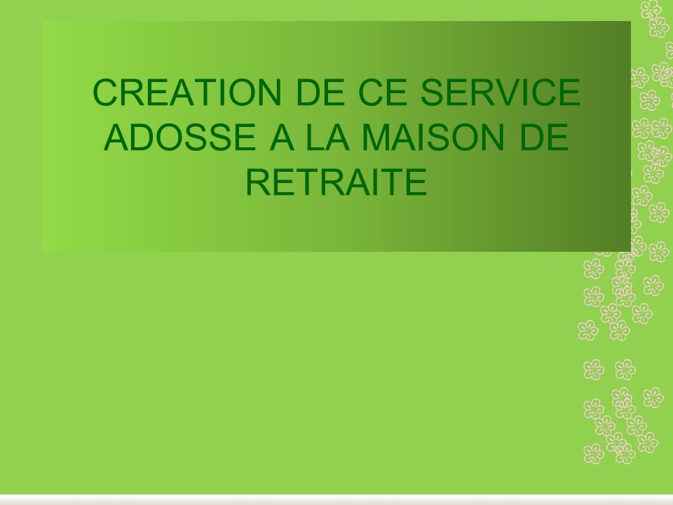 CREATION DE CE SERVICE ADOSSE A LA MAISON DE RETRAITE