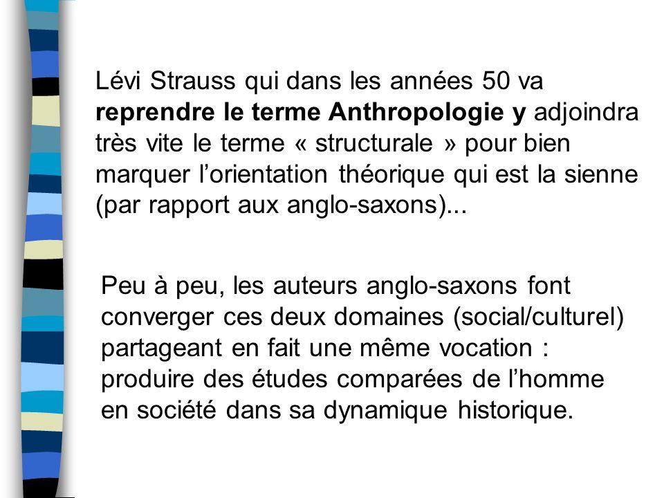 Lévi Strauss qui dans les années 50 va reprendre le terme Anthropologie y adjoindra très vite le terme « structurale » pour bien marquer l'orientation théorique qui est la sienne (par rapport aux anglo-saxons)...