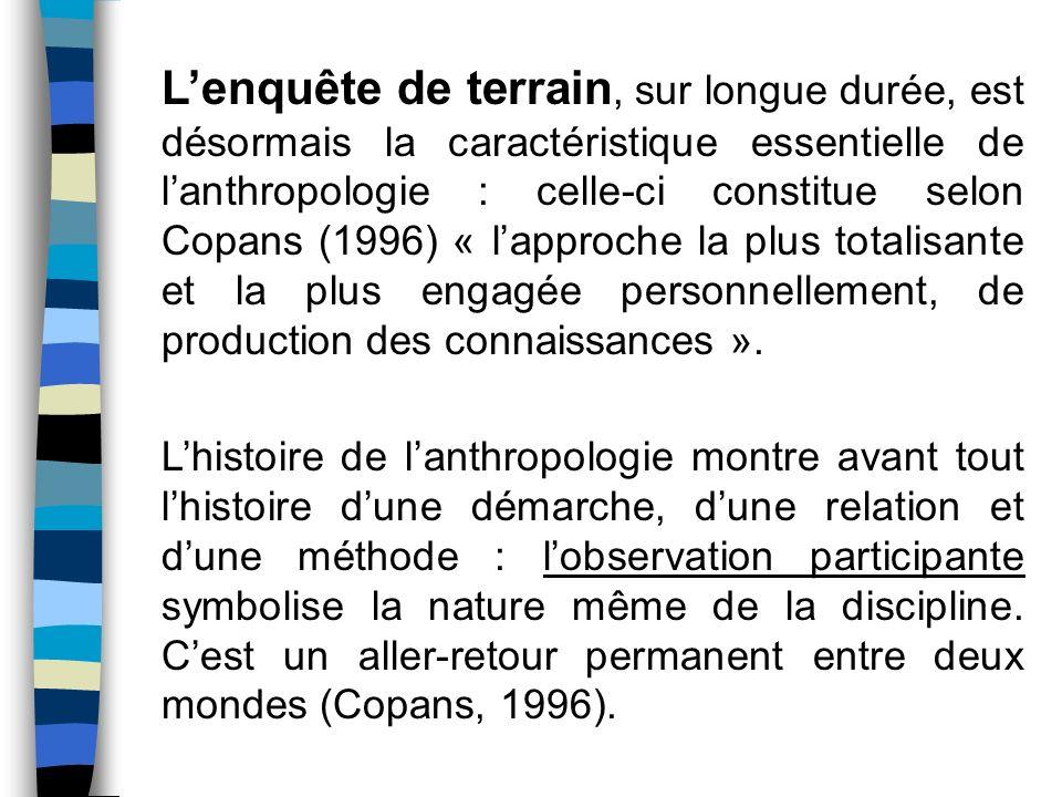 L'enquête de terrain, sur longue durée, est désormais la caractéristique essentielle de l'anthropologie : celle-ci constitue selon Copans (1996) « l'approche la plus totalisante et la plus engagée personnellement, de production des connaissances ».