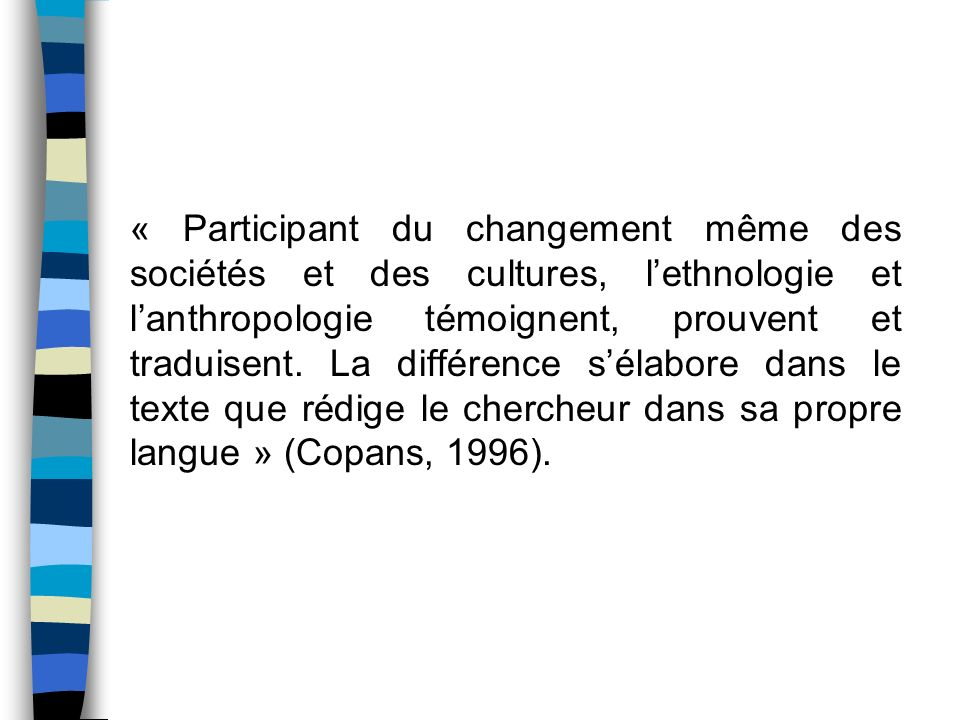« Participant du changement même des sociétés et des cultures, l'ethnologie et l'anthropologie témoignent, prouvent et traduisent.