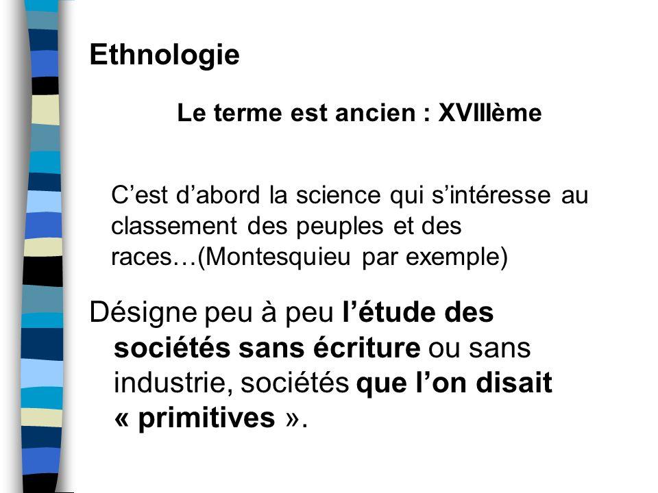 Ethnologie Le terme est ancien : XVIIIème. C'est d'abord la science qui s'intéresse au classement des peuples et des races…(Montesquieu par exemple)