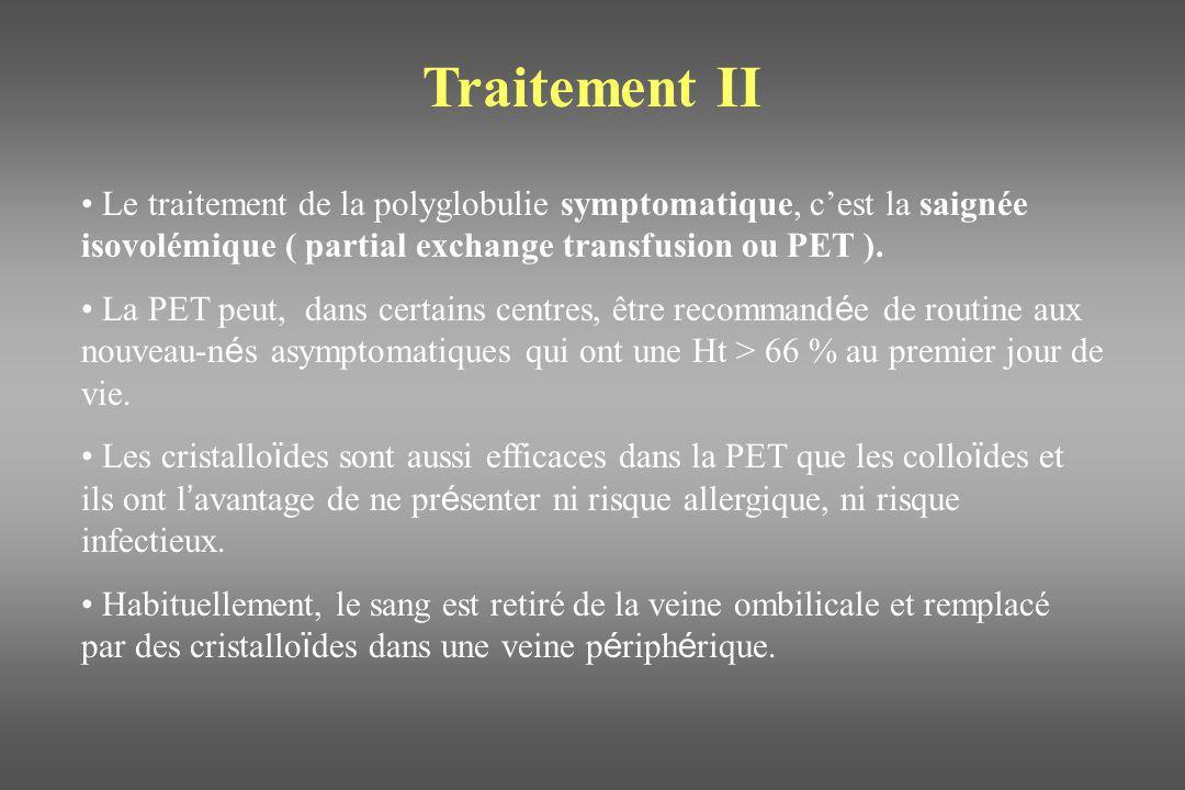 Traitement II Le traitement de la polyglobulie symptomatique, c'est la saignée isovolémique ( partial exchange transfusion ou PET ).