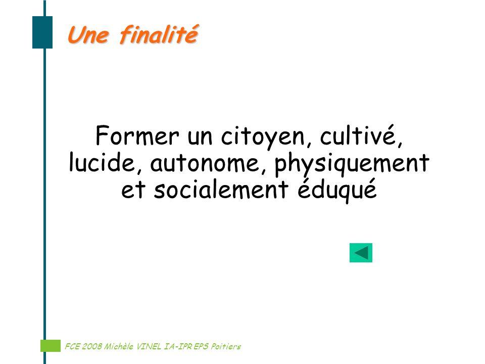 Une finalité Former un citoyen, cultivé, lucide, autonome, physiquement et socialement éduqué. FCE 2008 Michèle VINEL IA-IPR EPS Poitiers.