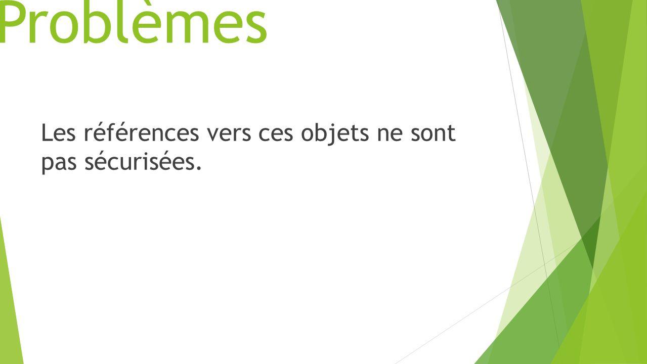 Problèmes Les références vers ces objets ne sont pas sécurisées.