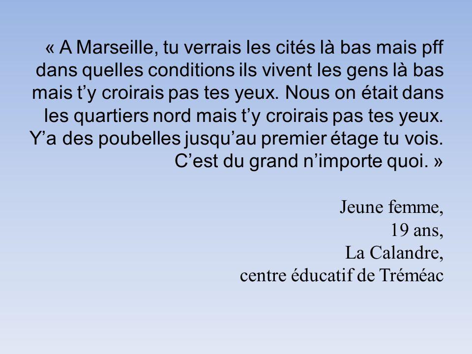 « A Marseille, tu verrais les cités là bas mais pff dans quelles conditions ils vivent les gens là bas mais t'y croirais pas tes yeux.