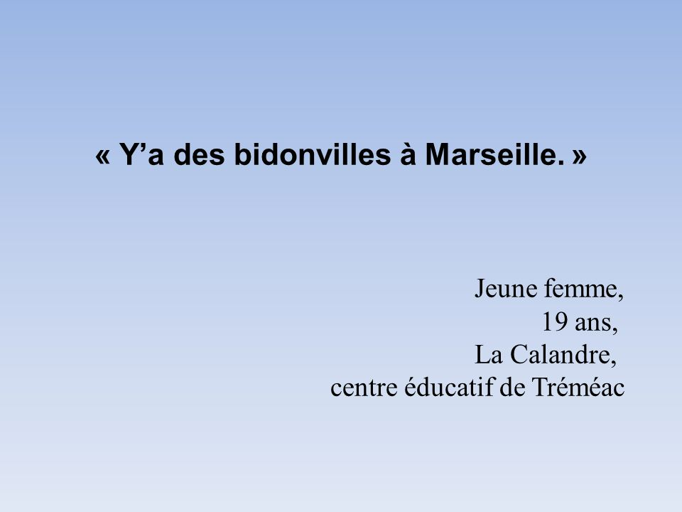 « Y'a des bidonvilles à Marseille. ». Jeune femme,. 19 ans,