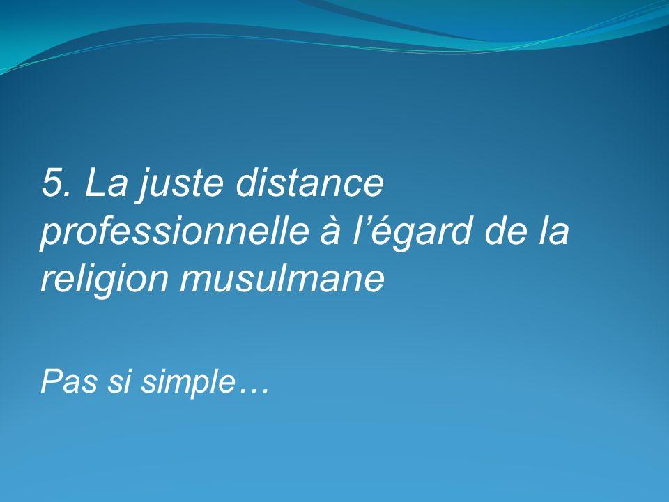 5. La juste distance professionnelle à l'égard de la religion musulmane Pas si simple…