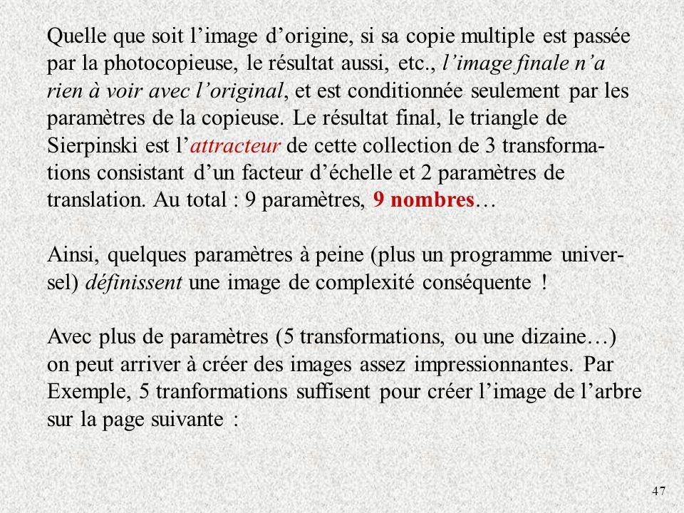 Quelle que soit l'image d'origine, si sa copie multiple est passée par la photocopieuse, le résultat aussi, etc., l'image finale n'a rien à voir avec l'original, et est conditionnée seulement par les paramètres de la copieuse. Le résultat final, le triangle de Sierpinski est l'attracteur de cette collection de 3 transforma-tions consistant d'un facteur d'échelle et 2 paramètres de translation. Au total : 9 paramètres, 9 nombres…