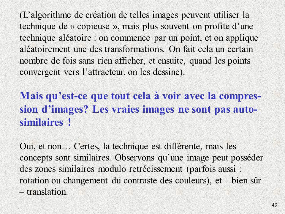 (L'algorithme de création de telles images peuvent utiliser la technique de « copieuse », mais plus souvent on profite d'une technique aléatoire : on commence par un point, et on applique aléatoirement une des transformations. On fait cela un certain nombre de fois sans rien afficher, et ensuite, quand les points convergent vers l'attracteur, on les dessine).
