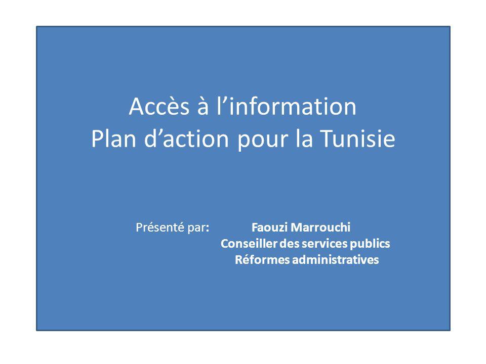 Accès à l'information Plan d'action pour la Tunisie Présenté par: Faouzi Marrouchi Conseiller des services publics Réformes administratives