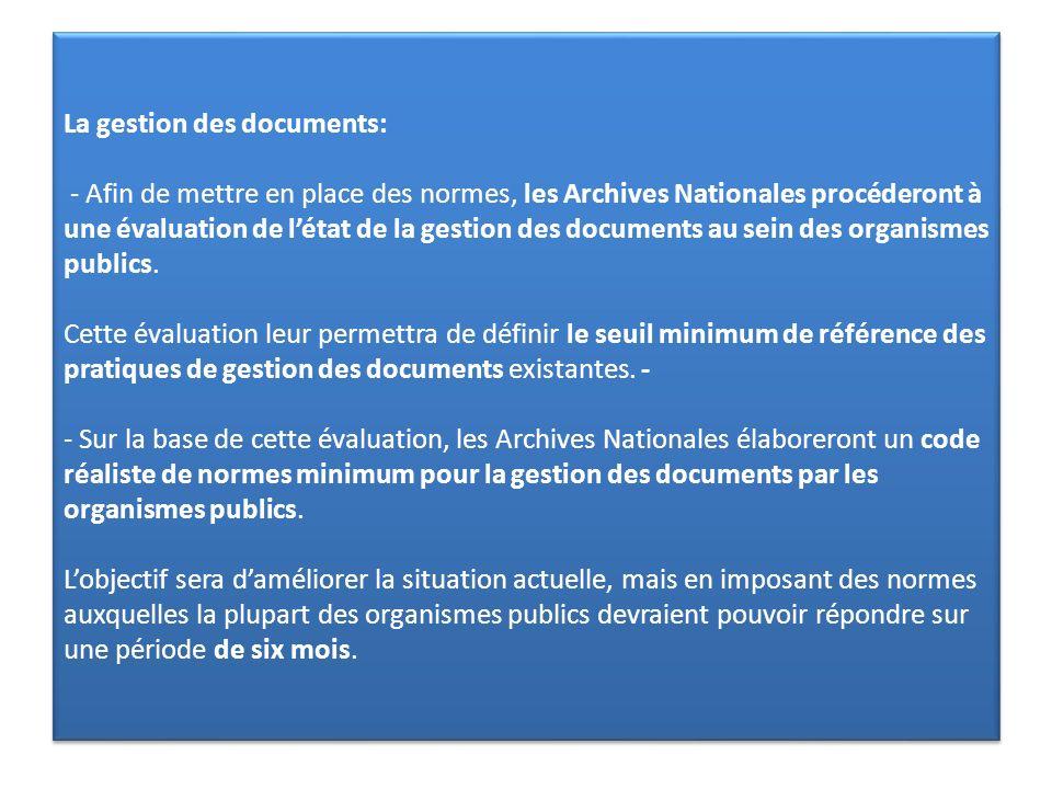 La gestion des documents: - Afin de mettre en place des normes, les Archives Nationales procéderont à une évaluation de l'état de la gestion des documents au sein des organismes publics.