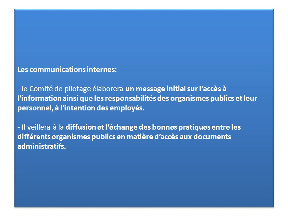 Les communications internes: - le Comité de pilotage élaborera un message initial sur l accès à l information ainsi que les responsabilités des organismes publics et leur personnel, à l intention des employés.