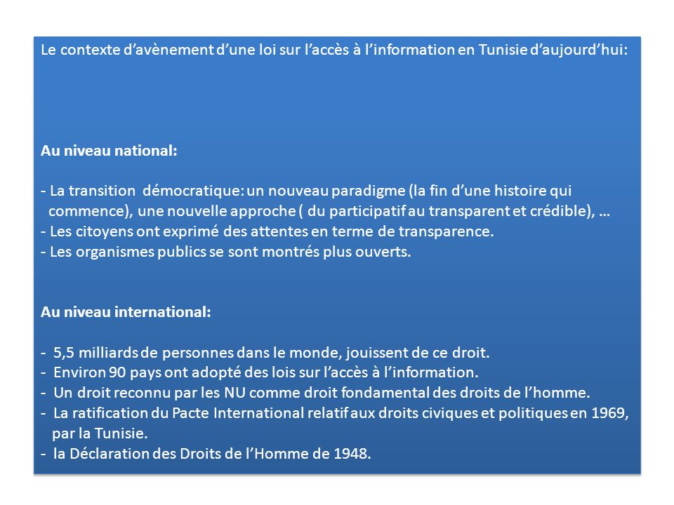 Le contexte d'avènement d'une loi sur l'accès à l'information en Tunisie d'aujourd'hui: Au niveau national: - La transition démocratique: un nouveau paradigme (la fin d'une histoire qui commence), une nouvelle approche ( du participatif au transparent et crédible), … - Les citoyens ont exprimé des attentes en terme de transparence.