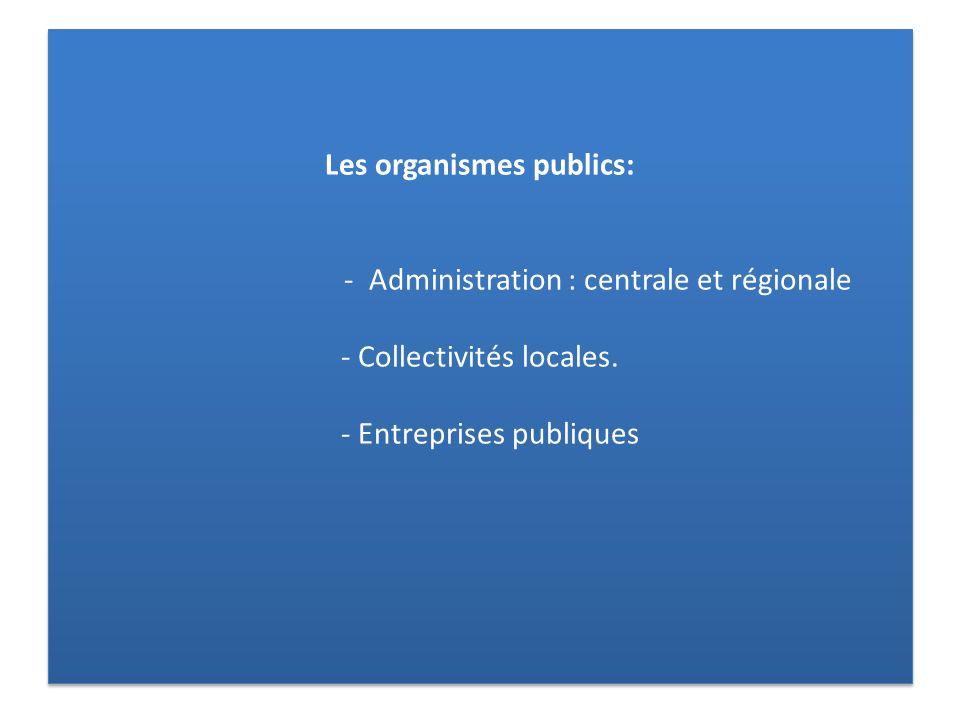 Les organismes publics: - Administration : centrale et régionale - Collectivités locales.