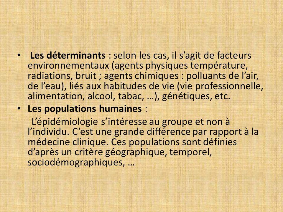 Les déterminants : selon les cas, il s'agit de facteurs environnementaux (agents physiques température, radiations, bruit ; agents chimiques : polluants de l'air, de l'eau), liés aux habitudes de vie (vie professionnelle, alimentation, alcool, tabac, …), génétiques, etc.