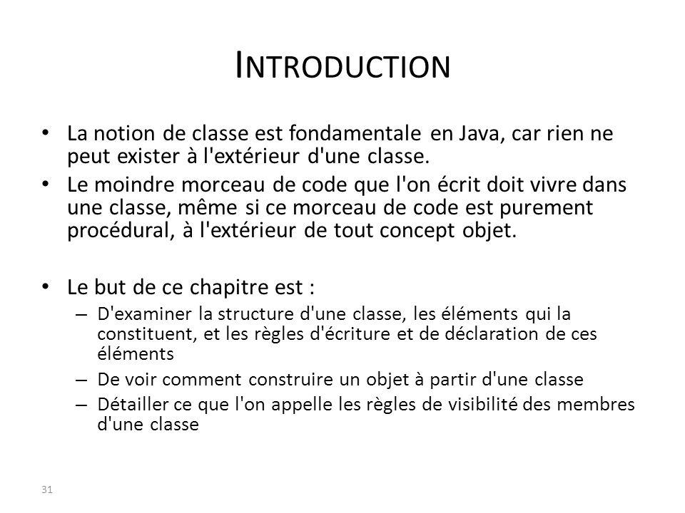 Introduction La notion de classe est fondamentale en Java, car rien ne peut exister à l extérieur d une classe.