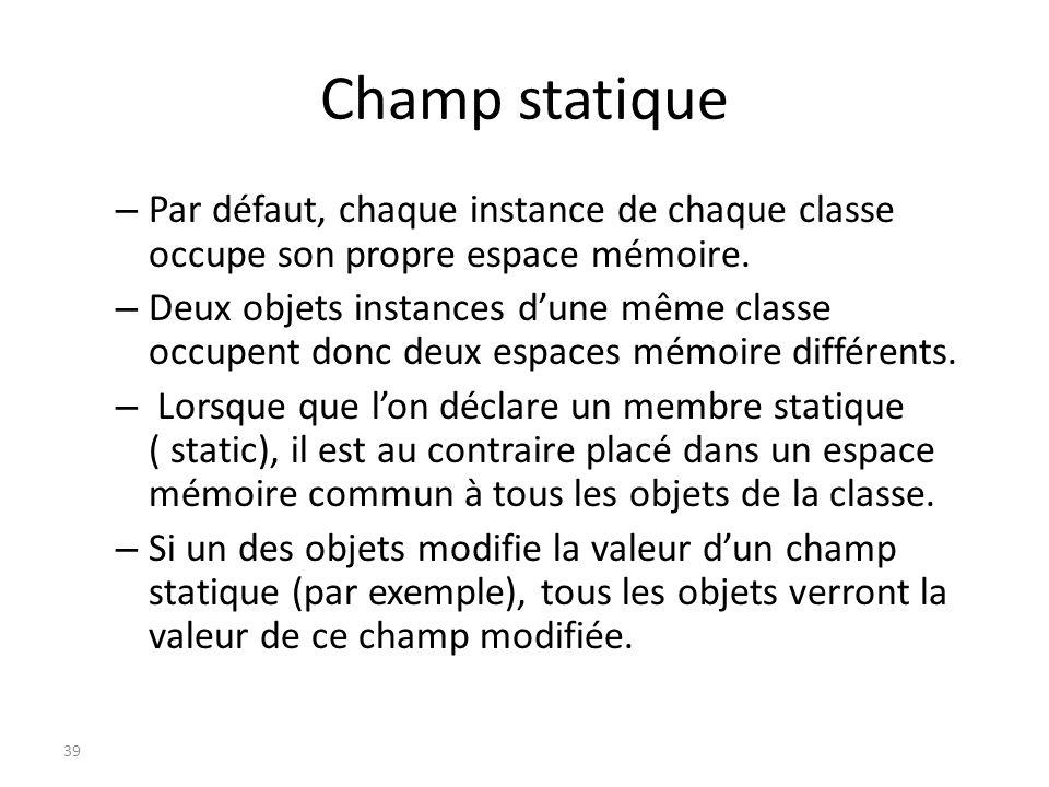 Champ statique Par défaut, chaque instance de chaque classe occupe son propre espace mémoire.