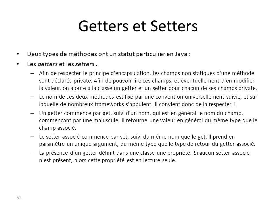 Getters et Setters Deux types de méthodes ont un statut particulier en Java : Les getters et les setters .