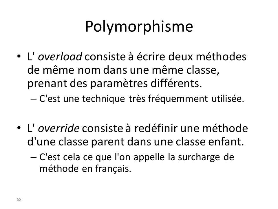 Polymorphisme L overload consiste à écrire deux méthodes de même nom dans une même classe, prenant des paramètres différents.