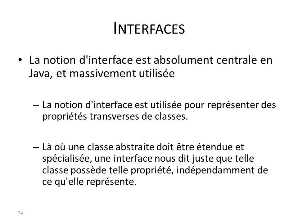 Interfaces La notion d interface est absolument centrale en Java, et massivement utilisée.