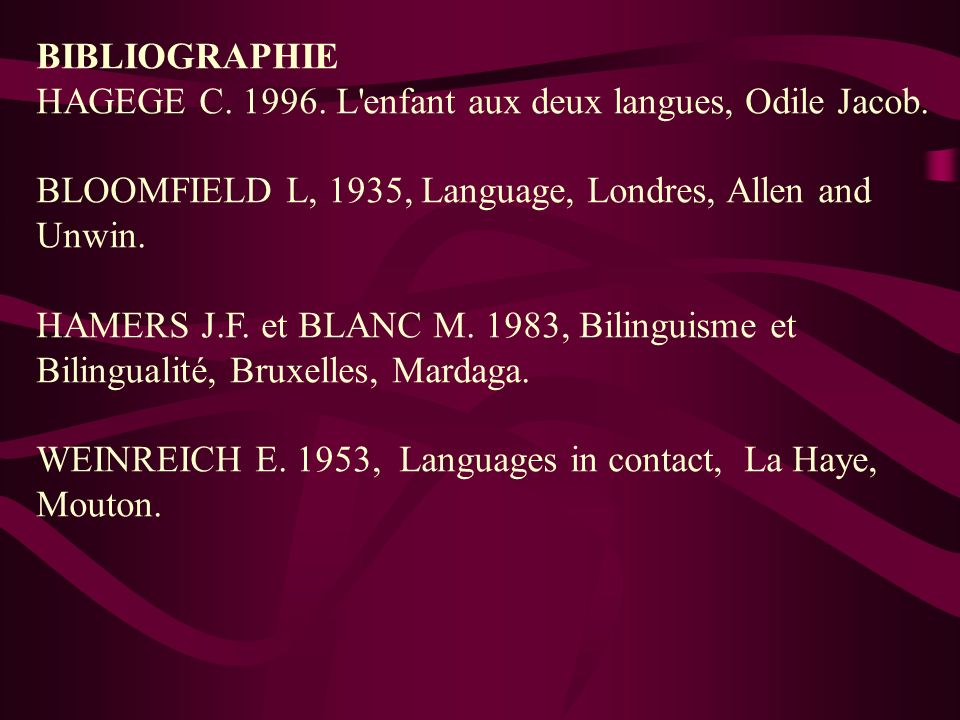 BIBLIOGRAPHIE HAGEGE C. 1996. L enfant aux deux langues, Odile Jacob. BLOOMFIELD L, 1935, Language, Londres, Allen and Unwin.