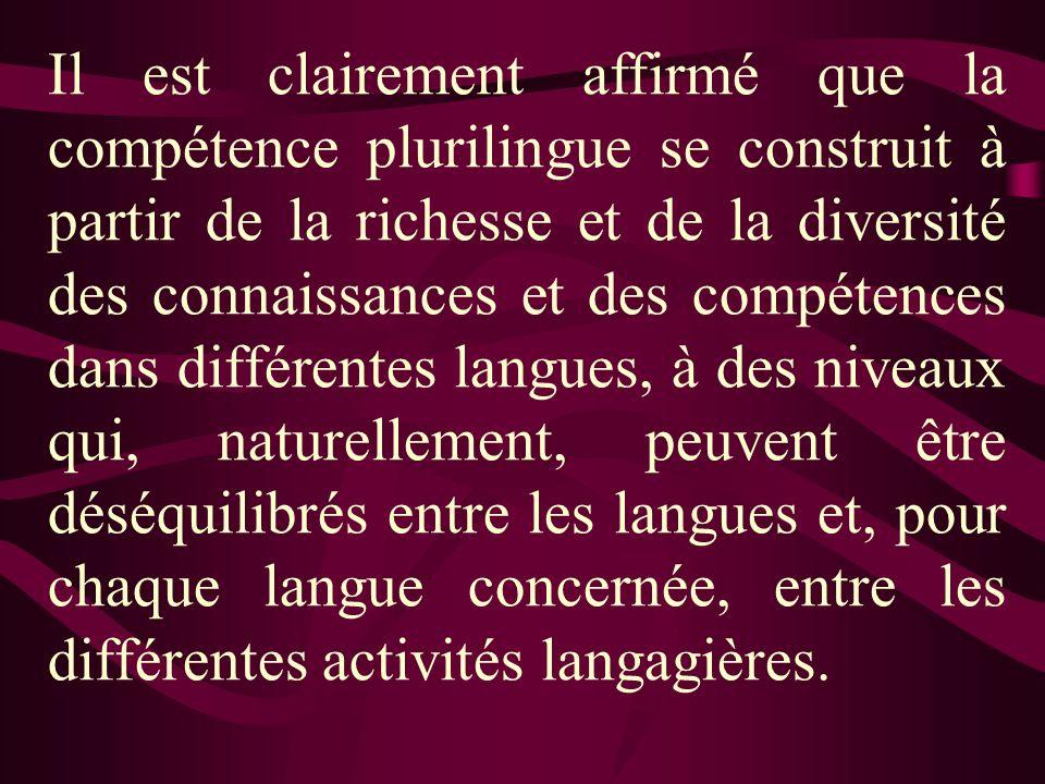 Il est clairement affirmé que la compétence plurilingue se construit à partir de la richesse et de la diversité des connaissances et des compétences dans différentes langues, à des niveaux qui, naturellement, peuvent être déséquilibrés entre les langues et, pour chaque langue concernée, entre les différentes activités langagières.