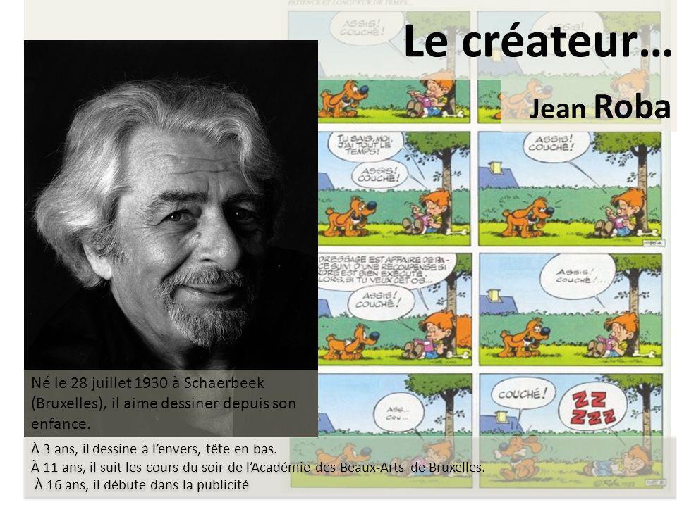 Le créateur… Jean Roba. Né le 28 juillet 1930 à Schaerbeek (Bruxelles), il aime dessiner depuis son enfance.