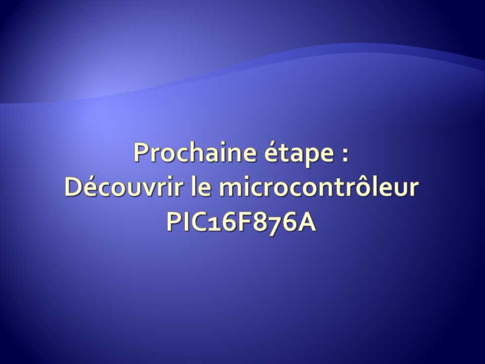 Prochaine étape : Découvrir le microcontrôleur PIC16F876A
