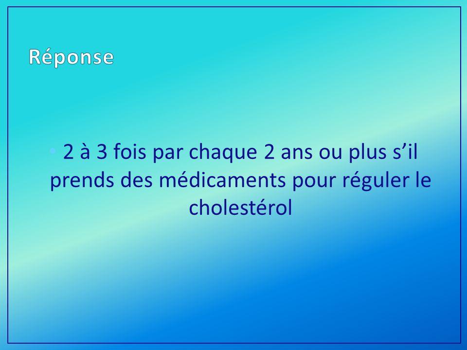 Réponse 2 à 3 fois par chaque 2 ans ou plus s'il prends des médicaments pour réguler le cholestérol