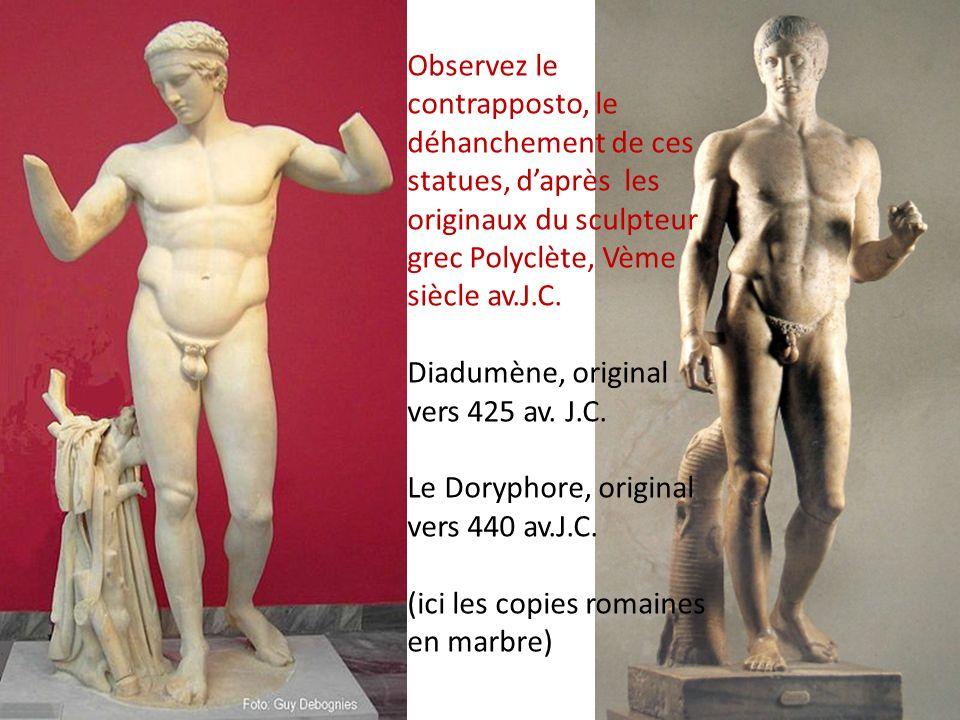 Observez le contrapposto, le déhanchement de ces statues, d'après les originaux du sculpteur grec Polyclète, Vème siècle av.J.C. Diadumène, original vers 425 av. J.C. Le Doryphore, original vers 440 av.J.C. (ici les copies romaines en marbre)