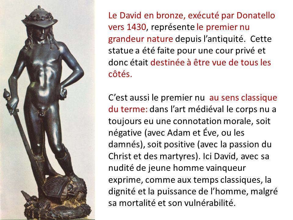 Le David en bronze, exécuté par Donatello vers 1430, représente le premier nu grandeur nature depuis l'antiquité. Cette statue a été faite pour une cour privé et donc était destinée à être vue de tous les côtés. C'est aussi le premier nu au sens classique du terme: dans l'art médiéval le corps nu a toujours eu une connotation morale, soit négative (avec Adam et Éve, ou les damnés), soit positive (avec la passion du Christ et des martyres). Ici David, avec sa nudité de jeune homme vainqueur exprime, comme aux temps classiques, la dignité et la puissance de l'homme, malgré sa mortalité et son vulnérabilité.